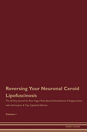 Reversing Your Neuronal Ceroid Lipofuscinosis: The 30 Day Journal for Raw Vegan Plant-Based Detoxification & Regeneration with Information & Tips (Updated Edition) Volume 1
