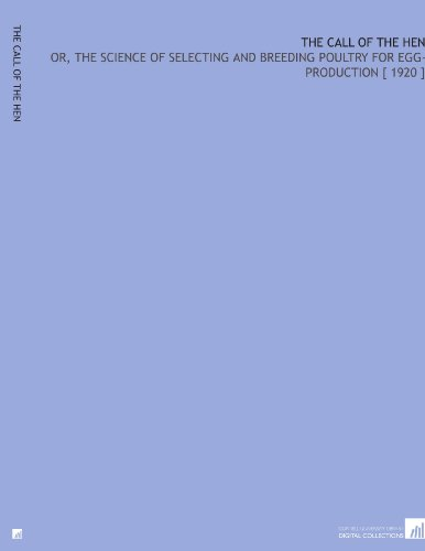 The Call of the Hen: Or, the Science of Selecting and Breeding Poultry for Egg-Production [ 1920 ] por Walter Hogan