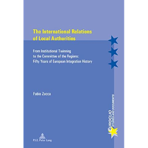The International Relations of Local Authorities: From Institutional Twinning to the Committee of the Regions: Fifty Years of European Integration History - Peter Zucca