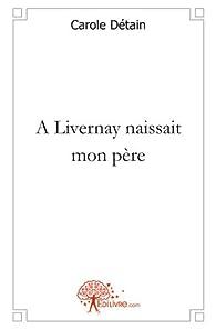 À Livernay naissait mon père par Carole Detain