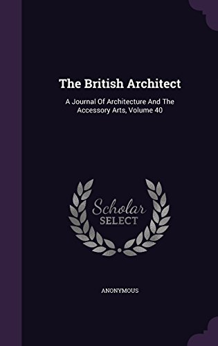 The British Architect: A Journal Of Architecture And The Accessory Arts, Volume 40