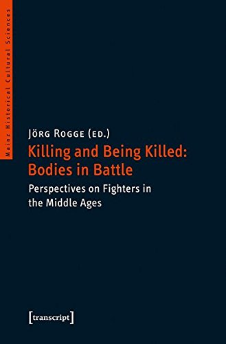 Killing and Being Killed: Bodies in Battle: Perspectives on Fighters in the Middle Ages (Mainzer Historische Kulturwissenschaften) (Mainz Historical Cultural Sciences)