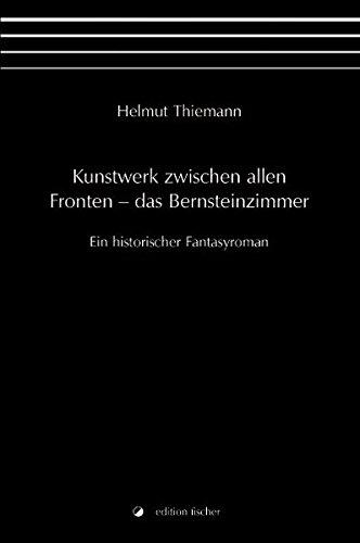 Kunstwerk zwischen allen Fronten – das Bernsteinzimmer: Ein historischer Fantasyroman