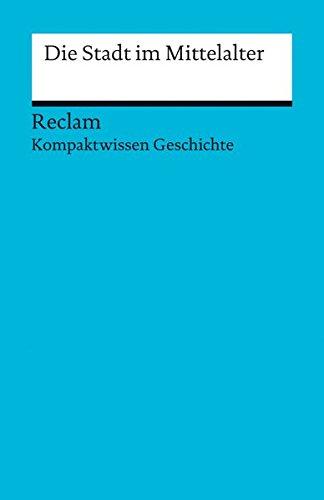 Die Stadt im Mittelalter: (Kompaktwissen Geschichte) (Reclams Universal-Bibliothek)