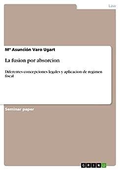 La  fusion por absorcion: Diferentes concepciones legales y aplicacion de regimen fiscal par [Varo Ugart, Mª Asunción]