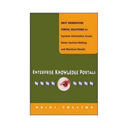 [(Enterprise Knowledge Portals : Next Generation Portal Solutions for Dynamic Information Access, Better Decision Making and Maximum Results)] [By (author) Heidi Collins] published on (March, 2003)