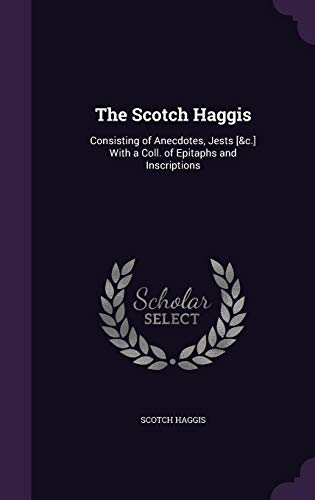 The Scotch Haggis: Consisting of Anecdotes, Jests [&C.] with a Coll. of Epitaphs and Inscriptions