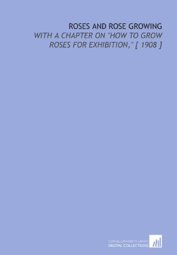 Roses and Rose Growing: With a Chapter on How to Grow Roses for Exhibition, [ 1908 ] 1908 Rosen