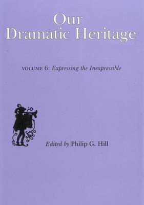 [Our Dramatic Heritage: V. 6: Expressing the Inexpressible] (By: Philip G. Hill) [published: June, 1992]