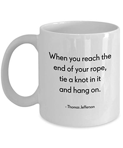When You Reach The End of Your Rope, Tie A Knot In It and Hang On - Thomas Jefferson Coffee Mug, White, 11 oz - Unique Gifts by -