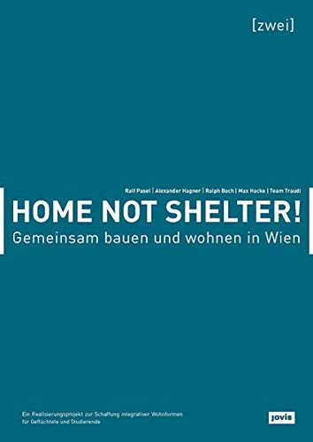 Gemeinsam bauen und wohnen in Wien: Ein Realisierungsprojekt zur Schaffung integrativer Wohnformen für Geflüchtete und Studierende (Home not Shelter) -