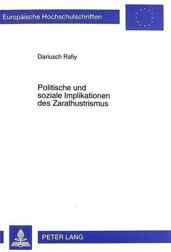 Politische und soziale Implikationen des Zarathustrismus: Eine Untersuchung von den Ursprüngen bis zur Gegenwart (Europäische Hochschulschriften / ... / Série 31: Sciences politiques, Band 397)