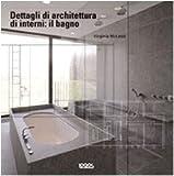 Dettagli di architettura di interni: il bagno. Ediz. illustrata