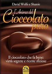L'anima del cioccolato puro. Il cioccolato che fa bene: virtù segrete e ricette sfiziose