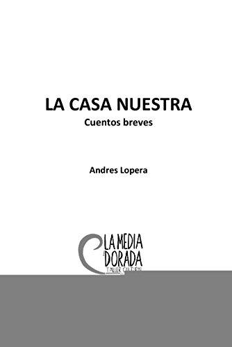 La Casa Nuestra: Cuentos Breves por Andres Lopera