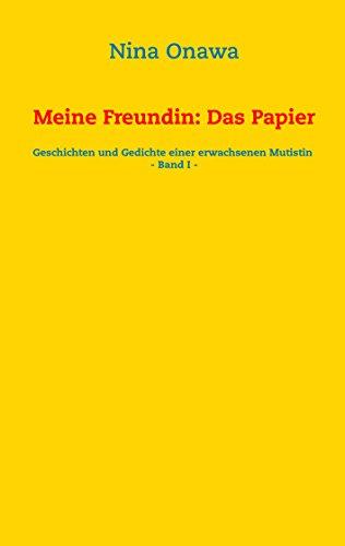 Meine Freundin: Das Papier: Geschichten und Gedichte einer erwachsenen Mutistin - Band I