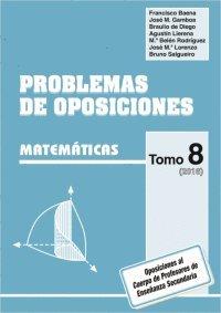 Problemas de Oposiciones a Enseñanza Secundaria.: PROBLEMAS DE OPOSICIONES. TOMO 8 (2016). MATEMÁTICAS. - 9788486379933