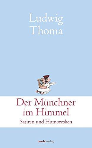 Der Münchner im Himmel: Satiren und Humoresken (Klassiker der Weltliteratur)