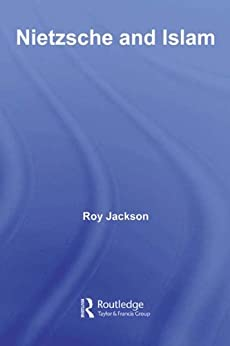 Nietzsche and Islam (Routledge Advances in Middle East and Islamic Studies) by [Jackson, Roy]