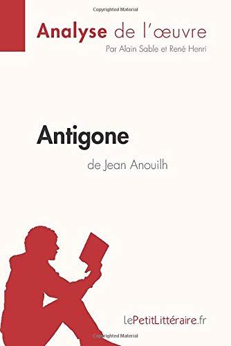 Antigone de Jean Anouilh (Analyse de l'œuvre): Comprendre la littérature avec lePetitLittéraire.fr: Résumé complet et analyse détaillée de l'oeuvre (LEPETITLITTERAIRE.FR)