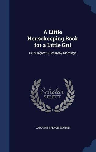 A Little Housekeeping Book for a Little Girl: Or, Margaret\'s Saturday Mornings by Caroline French Benton (2015-08-21)