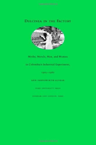 Dulcinea in the Factory: Myths, Morals, Men, and Women in Colombiaa??s Industrial Experiment, 1905a??1960 (Comparative and International Working-Class History) by Ann Farnsworth-Alvear (2000-03-17)