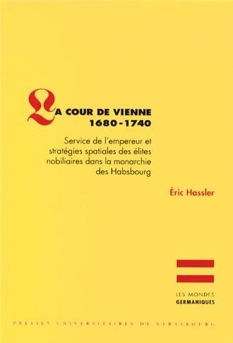 La Cour de Vienne 1680-1740. Service de l'Empereur et Strategies Spat Iales des Elites Nobiliaires d