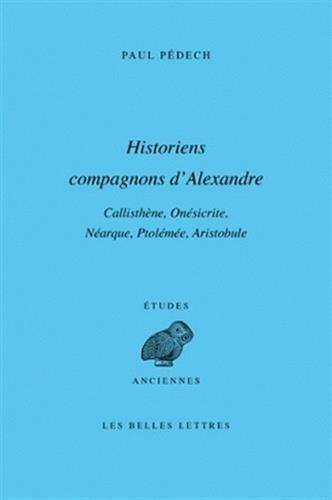 Historiens compagnons d'Alexandre: Callisthène, Onésicrite, Néarque, Ptolémée, Aristobule