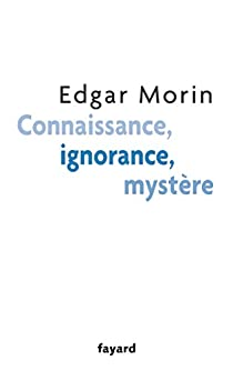 Connaissance, ignorance, mystère par Edgar Morin