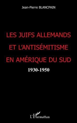 Les Juifs allemands et l'antisémitisme en Amérique du Sud : 1930-1950 par Jean-Pierre Blancpain
