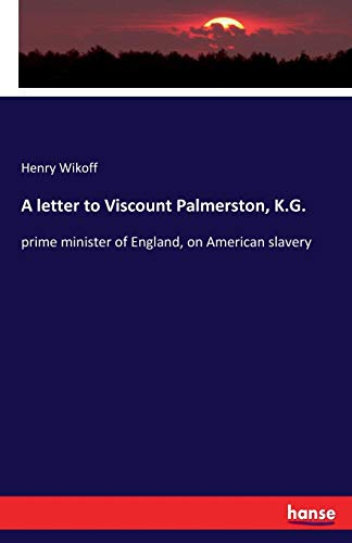 A letter to Viscount Palmerston, K.G.: prime minister of England, on American slavery