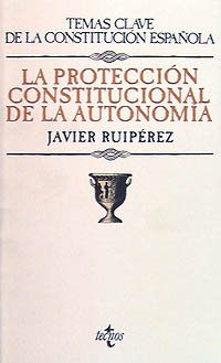 La protección constitucional de la autonomía (Derecho - Temas Clave De La Constitución Española) por Javier Ruipérez Alamillo
