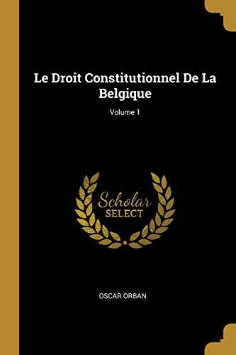 Le Droit Constitutionnel de la Belgique; Volume 1 par Oscar Orban