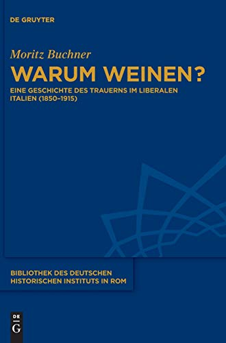 Warum weinen?: Eine Geschichte des Trauerns im liberalen Italien (1850-1915) (Bibliothek des Deutschen Historischen Instituts in Rom, Band 135)