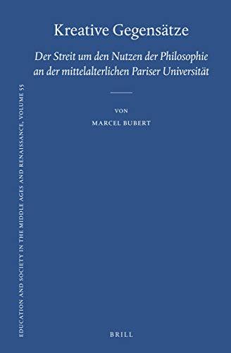 Kreative Gegensätze: Der Streit Um Den Nutzen Der Philosophie an Der Mittelalterlichen Pariser Universität (Education and Society in the Middle Ages and Renaissance, Band 55)