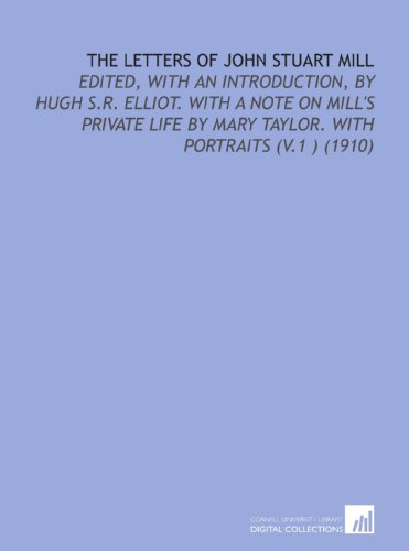 The Letters of John Stuart Mill: Edited, With an Introduction, by Hugh S.R. Elliot. With a Note on Mill's Private Life by Mary Taylor. With Portraits (V.1 ) (1910)
