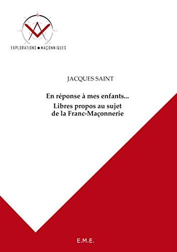 En réponse à mes enfants... Libres propos au sujet de la Franc-Maçonnerie: Explorations maçonniques par Jacques Saint
