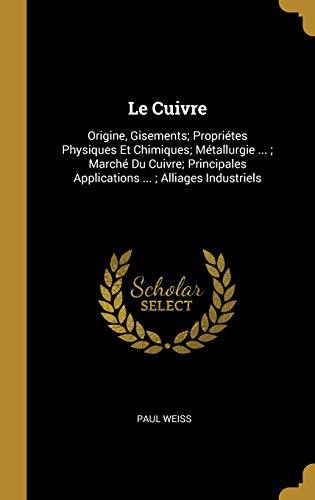 Le Cuivre: Origine, Gisements; Propriétes Physiques Et Chimiques; Métallurgie ...; Marché Du Cuivre; Principales Applications ...; Alliages Industriels par Paul Weiss