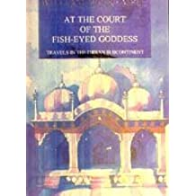 At the Court of the Fish-Eyed Goddess: Travels in the Indian Subcontinent