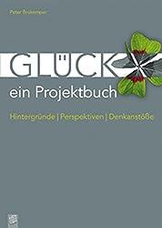 Glück - ein Projektbuch: Hintergründe - Perspektiven - Denkanstöße