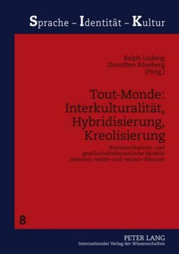 Tout-Monde: Interkulturalität, Hybridisierung, Kreolisierung: Kommunikations- und gesellschaftstheoretische Modelle zwischen «alten» und «neuen» Räumen (Sprache - Identität - Kultur, Band 8)