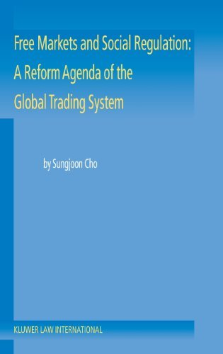 Free Markets and Social Regulation: A Reform Agenda of the Global Trading System Toward a New International Economic Law by Sungjoon Cho (2003-05-01)