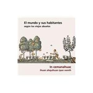 El mundo y sus habitantes segun los viejos abuelos/ The world and its inhabitants according to the ancients: In Cemanahuac Ihuan Ahquihuan Ipan Nemih por Krystyna M. Libura, Maria Cristina Urrutia