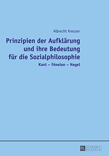 Prinzipien der Aufklaerung und ihre Bedeutung fuer die Sozialphilosophie: Kant – Fénelon – Hegel (German Edition)