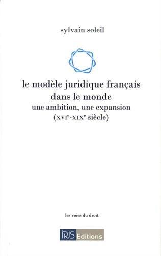Le modèle juridique français dans le monde : Une ambition, une expansion (XVI-XIXe siècle)