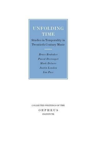Unfolding Time: Studies in Temporality in Twentieth-Century Music: Mark Delaere, Justin London, Pacal Decroupet, Bruce Brubaker, Ian Pace