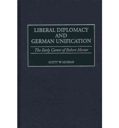 [(Liberal Diplomacy and German Reunification: The Early Career of Robert Morier )] [Author: Scott W. Murray] [Jun-2000]