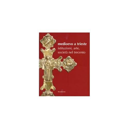 Medioevo A Trieste. Istituzioni, Arte, Società Nel Trecento. Catalogo Della Mostra (Trieste, 30 Luglio 2008-25 Gennaio 2009)