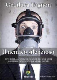 Il nemico silenzioso. Difenditi dalle sostanze chimiche tossiche negli oggetti di uso quotidiano e negli alimenti