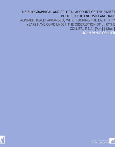 A Bibliographical and Critical Account of the Rarest Books in the English Language: Alphabetically Arranged, Which During the Last Fifty Years Have ... of J. Payne Collier, F.S.a. [V.4 ] [1866 ] por John Payne Collier